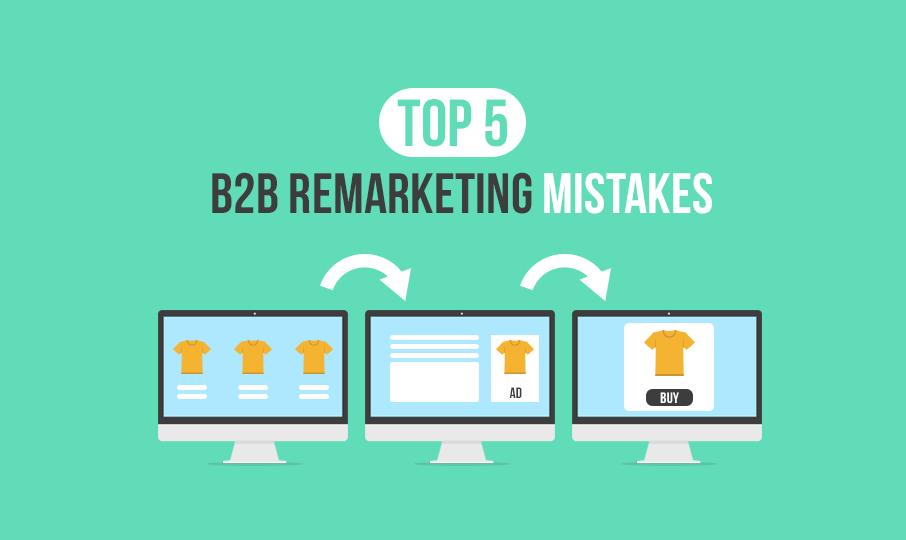 Top 5 B2B Remarketing Mistakes