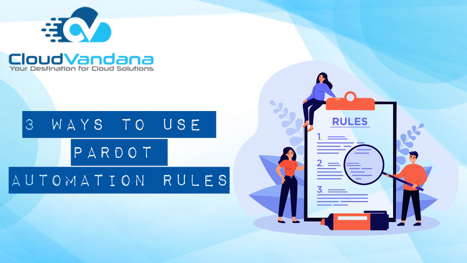 3 Ways to Use Pardot Automation Rules