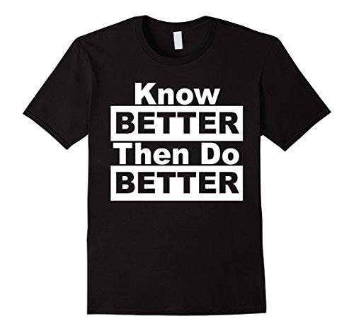 Know Better Then Do Better T-Shirt