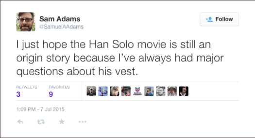 @SamuelAAdams: I just hope the Han Solo movie is still an origin story because I've always had major questions about his vest.