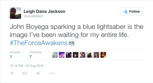 @LDJackson: John Boyega sparking a blue lightsaber is the image I've been waiting for my entire life. #TheForceAwakens