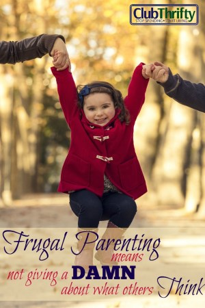 Frugal parenting is not easy, especially when society pressures you to be anything but frugal. What it really means is not caring what others think.