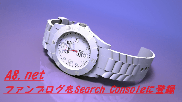 A8.netファンブログSearch Consoleに登録でアクセスアップ