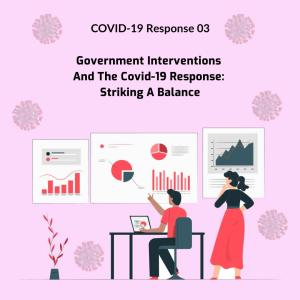 Covid-19 Response 3: Government Interventions And The Covid-19 Response: Striking A Balance