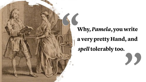Why, Pamela, you write a very pretty Hand, and spell tolerably too
