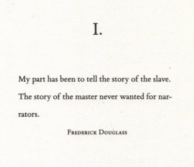 """Epigraph to part 1 of the Water Dancer, by Ta-Nehisi Coates: """"I. My part has been to tell the story of the slave. The story of the master never wanted for narrators. Frederick Douglass"""""""