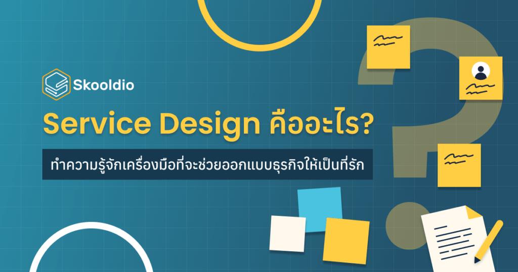 Service Design คืออะไร? ทำความรู้จักเครื่องมือที่จะช่วยออกแบบธุรกิจให้เป็นที่รัก | Skooldio Blog - Service Design คืออะไร? ทำความรู้จักเครื่องมือที่จะช่วยออกแบบธุรกิจให้เป็นที่รัก