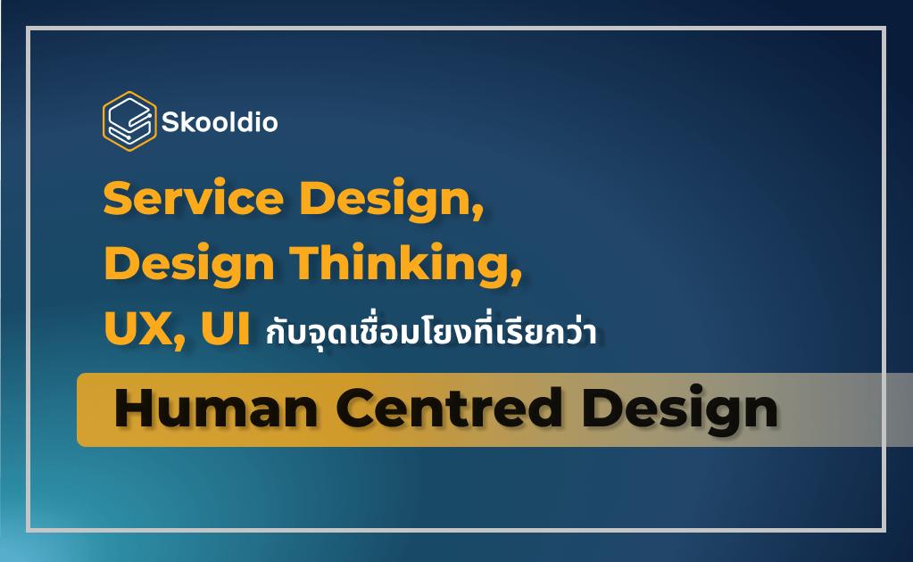 Service Design, Design Thinking, UX, UI กับจุดเชื่อมโยงที่เรียกว่า Human Centred Design