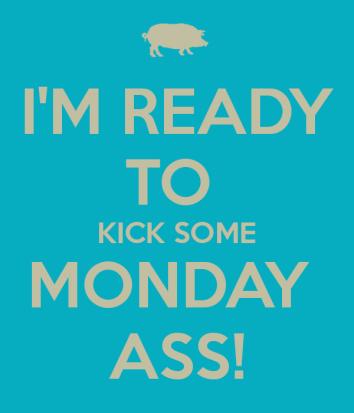 i-m-ready-to-kick-some-monday-ass