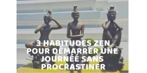 Read more about the article 3 HABITUDES ZEN POUR DEMARRER UNE JOURNEE SANS PROCRASTINER