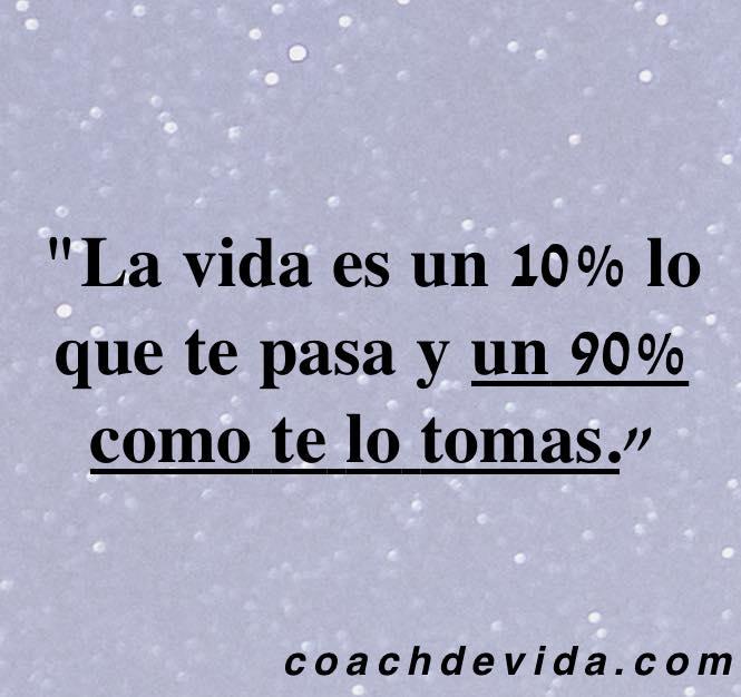 La vida es un 10% lo que te pasa y un 90% como te lo tomas