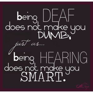 Being Deaf doesn't make you dumb, just as being hearing doesn't make you smart