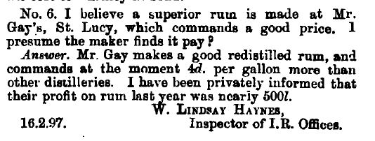 Question: I believe a superior rum is made at Mr. Gay's, St. Lucy, which commands a good price. I presume the maker finds it pay?  Answer: Mr. Gay makes a good redistilled rum, and commands at the moment 4d [four pence] per gallon more than other distilleries.