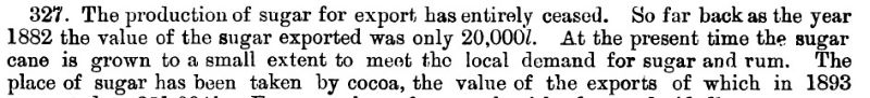 The production of sugar for export has entirely ceased. So far back as the year 1882 the value of the sugar exported was only 20,000£. At the present time the sugar cane is grown to a small extent to meet the local demand for sugar and rum. The place of sugar has been taken by cocoa…