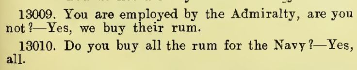 Q: You are employed by the Admiralty, are you not?    A: Yes, we buy their rum. Q: Do you buy all the rum for the Navy?    A: Yes, all.