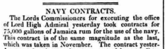 """""""NAVY CONTRACTS -- The Lords Commissioners for executing the office of Lord High Admiral yesterday took contracts for """"75,000 gallons of Jamaica rum for the use of the navy."""""""