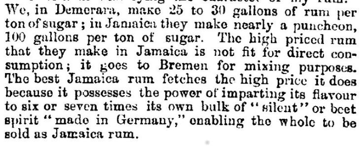 "The high priced rum that they make in Jamaica is not fit for direct consumption; it goes to Bremen for mixing purposes. The best Jamaica rum fetches the high price it does because it possesses the power of imparting its flavour to six or seven times its own bulk of ""silent"" or beet spirit ""made in Germany,"" enabling the whole to be sold as Jamaica rum."