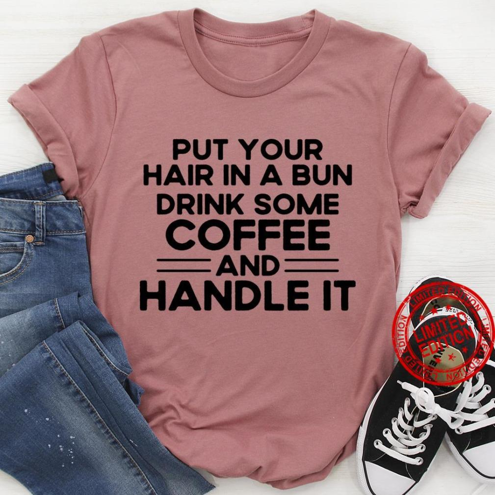 Put Your Hair In A Bun Drink Some Coffee And Handle It Shirt