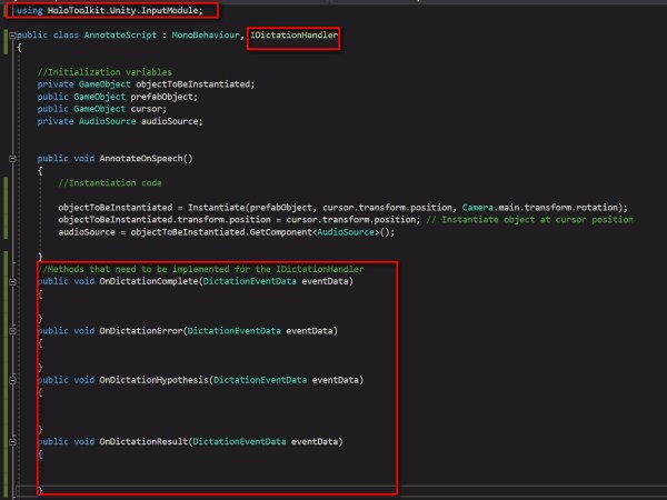 Let's go over to the dictation part: For this again the HoloToolkit provides us the IDictationHandler which we can implement Make the class derive the IDictationHandler Your Unity console is going to complain of a namespace not being there. Add using HoloToolkit.Unity.InputModule; There will be some more errors on your Unity console that interface members are not implemented. Let's go over to the script in VS. The IDictationHandler needs to implement The code should look like the screenshot. The errors will disappear on your console. We said earlier that we add the text which could be displayed above the sticky note which shows what we have just dictated to our annotation. For this we create a TextMesh object in our script. Let's call this speechToTextOutput. This is a public variable since we drag our SpeechToTextOutput 3D text to this field. Also create an audioSource field and attach to your prefab sticky_note_red an AudioSource component via Add Component.This will be used later to play back the dictation. Initilialize this in the AnnotateSpeech() method