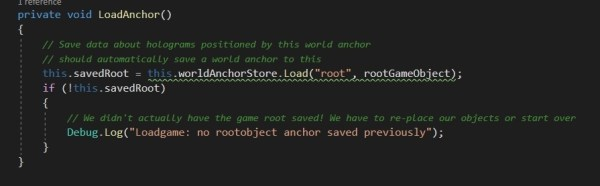 You see that we are calling LoadAnchor() after we enumerate the IDs in the store that we just got What LoadAnchor() does is, gets the store to load the particular anchor ID we want. And then associate that with the GameObject we want. if here, this.savedRoot returns false, then there was previously no load anchor of that name found in the store. That means we need to do this for the first time. And the store.Load also automatically adds an anchor to the GameObject in context.