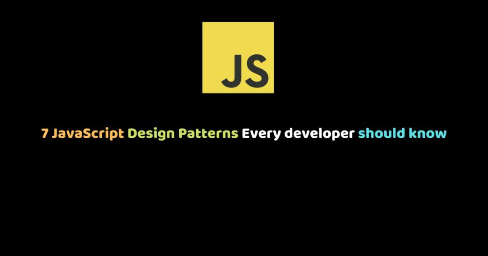 7 JavaScript Design Patterns Every developer should know