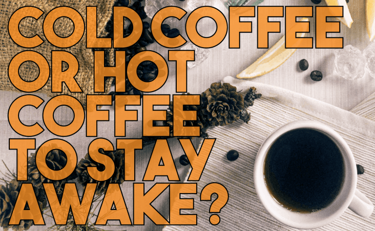 Cold Coffee or Hot Coffee to Stay Awake?