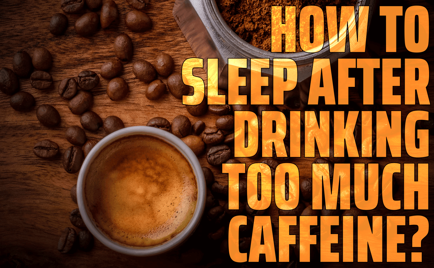 How To Sleep After Drinking Too Much Caffeine?