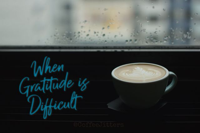 When Gratitude is Difficult | coffeejitters.net