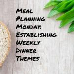 Meal Planning Monday: Establishing Weekly Dinner Themes