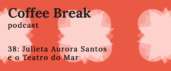 Coffee Break Episódio 38: Julieta Aurora Santos e o Teatro do Mar