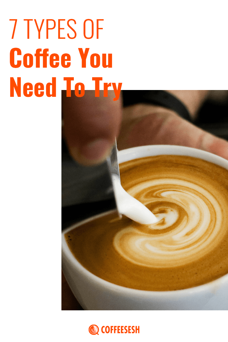 7 Types of Coffee That You Need to Try Today