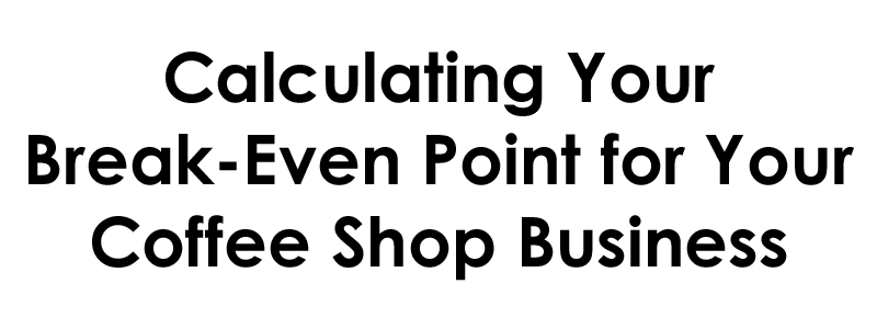 Calculating Your Break-Even Point for Your Coffee Shop Business