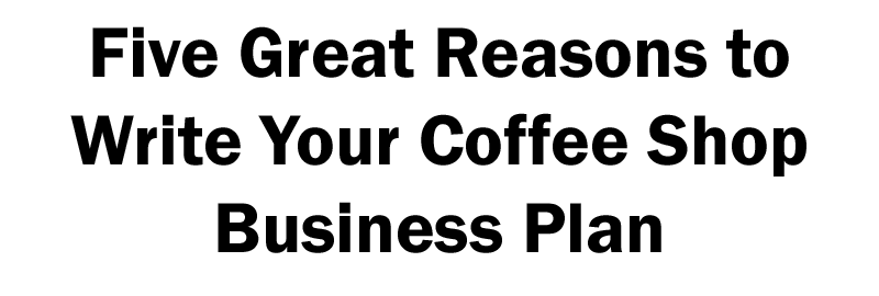 five great reasons to write a coffee shop business plan