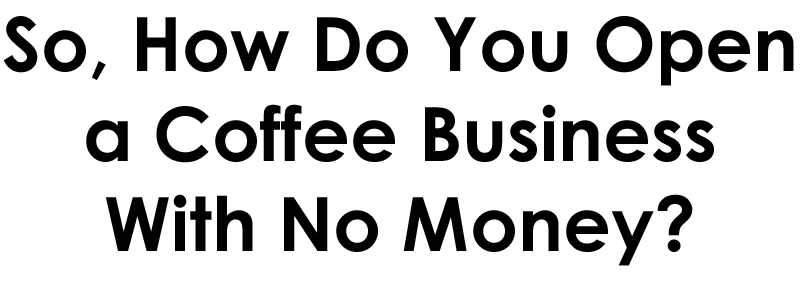 how do you open a coffee business with no money, how to start a coffee stand with no money