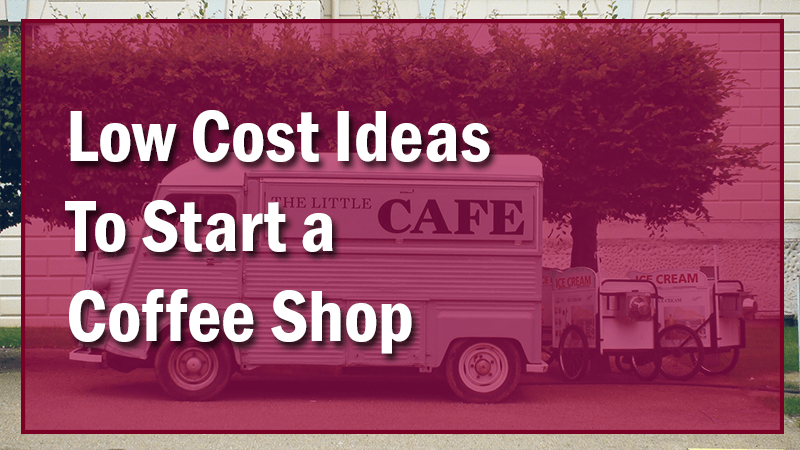 """Low Cost"" Ideas To Start a Coffee Shop"