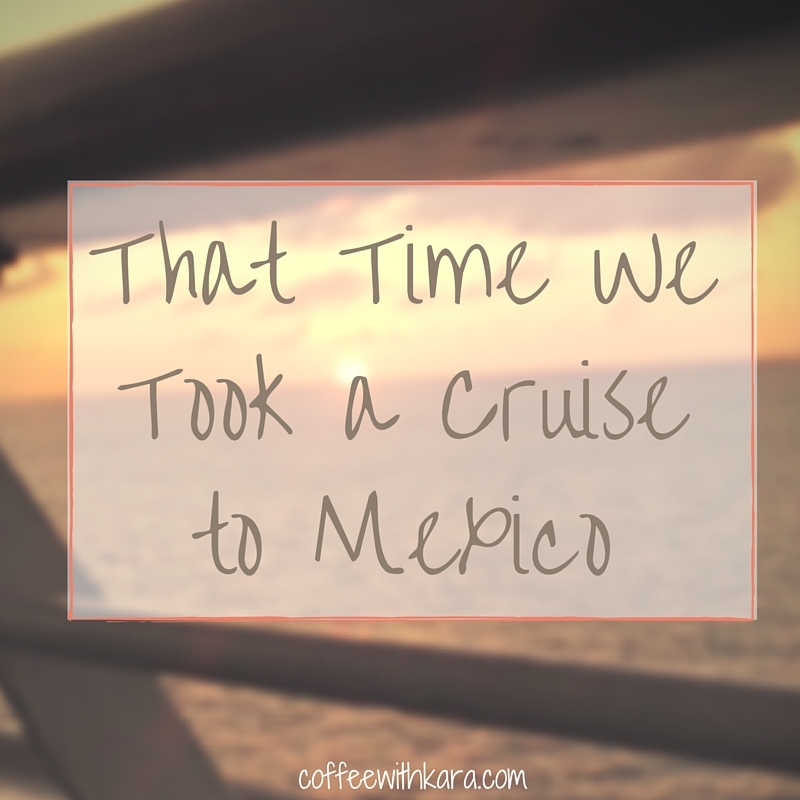 That Time We Took a Cruise to Mexico