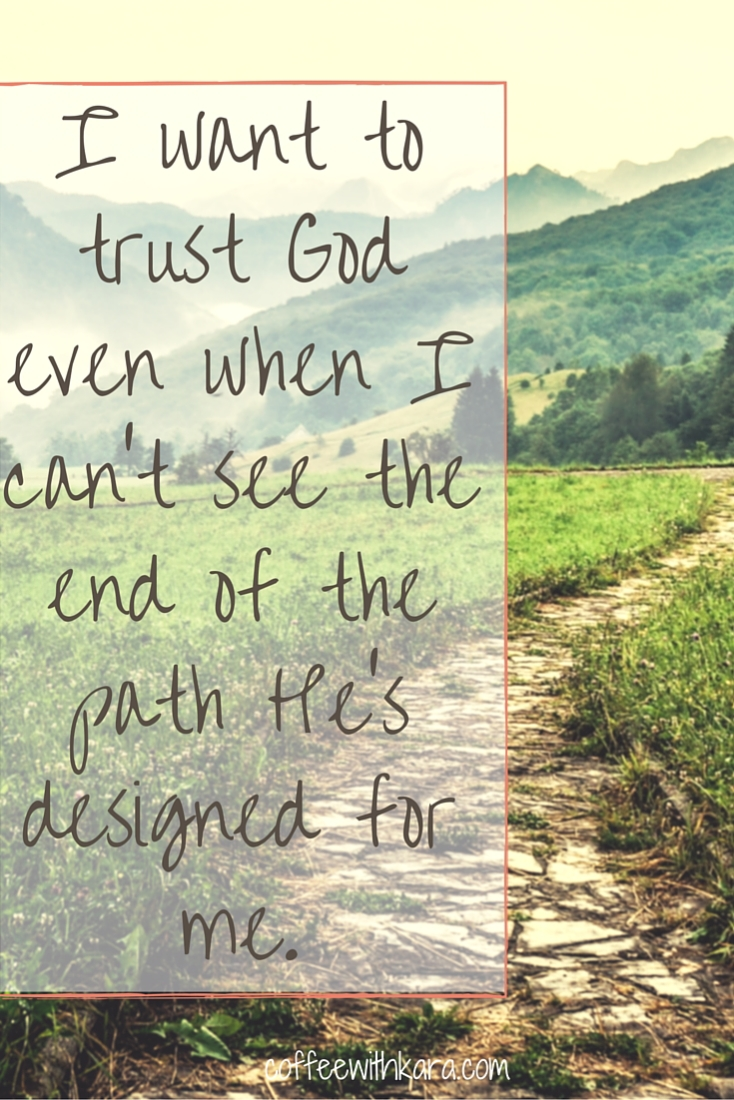 I want to trust God even when I can't see the end of the path He's designed for me.