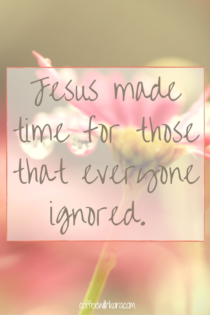 Jesus made time for those that everyone ignored.