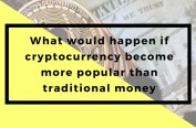 What would happen if cryptocurrency become more popular than real money