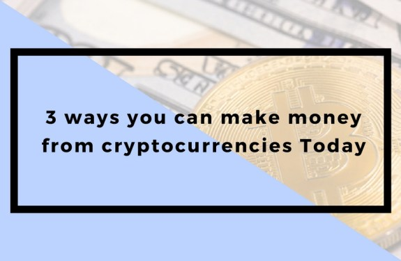 3 ways you can make money from cryptocurrencies Today