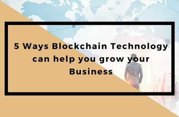 5 Ways Blockchain Technology can help you grow your Business