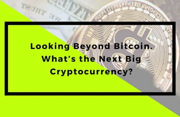 Looking Beyond Bitcoin. What's the Next Big Cryptocurrency?
