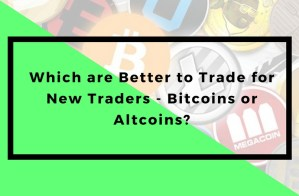 Which are Better to Trade for New Traders - Bitcoins or Altcoins?