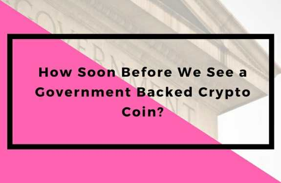 How Soon Before We See a Government Backed Crypto Coin?
