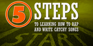 5 Steps To Learning How To Rap And Write Catchy Songs