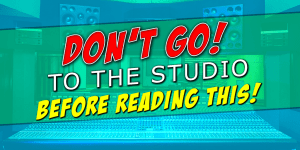 Don't Go To The Studio Before Reading This First!