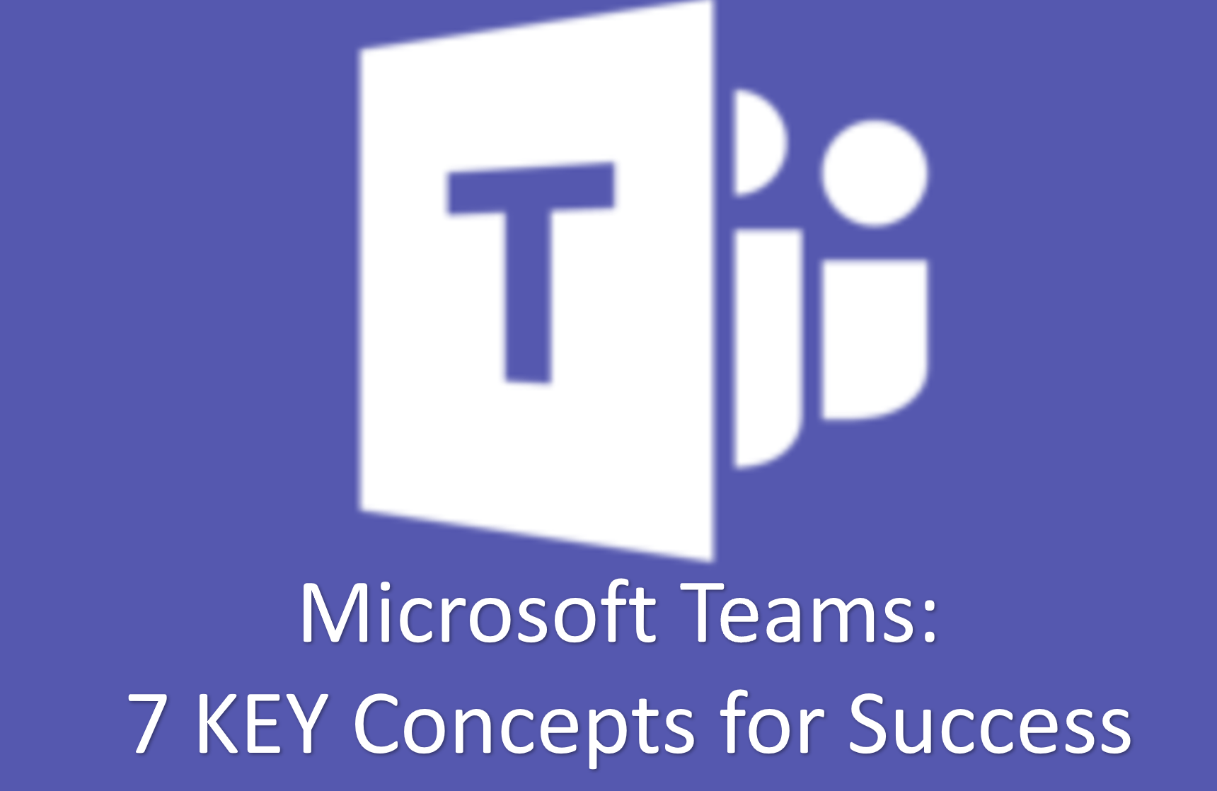 Microsoft Teams: 7 Key Concepts for Strategy and Planning for Success