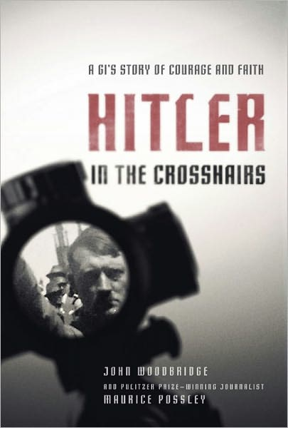 Hitler in the Crosshairs: A GI's Story of Courage and Faith by John Woodbridge and Maurice Possley