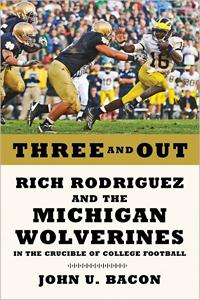 Three and Out: Rich Rodriguez and the Michigan Wolverines in the Crucible of College Football by John U. Bacon