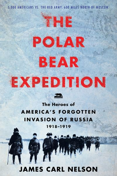 The Polar Bear Expedition: The Heroes of America's Forgotten Invasion of Russia by James Carl Nelson